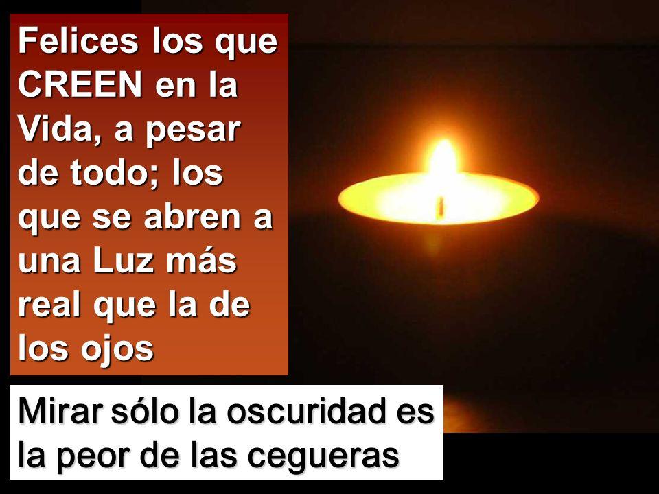 Felices los que CREEN en la Vida, a pesar de todo; los que se abren a una Luz más real que la de los ojos