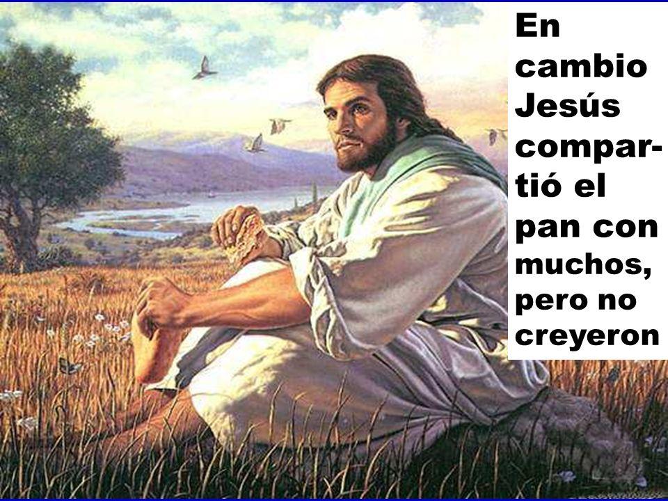 En cambio Jesús compar-tió el pan con muchos, pero no creyeron