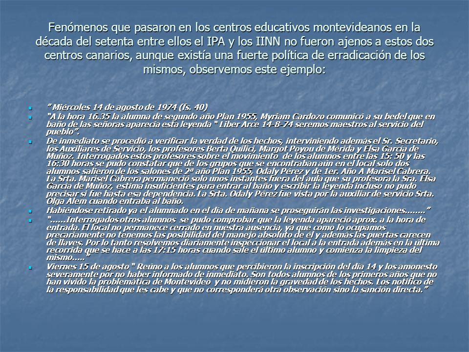 Fenómenos que pasaron en los centros educativos montevideanos en la década del setenta entre ellos el IPA y los IINN no fueron ajenos a estos dos centros canarios, aunque existía una fuerte política de erradicación de los mismos, observemos este ejemplo: