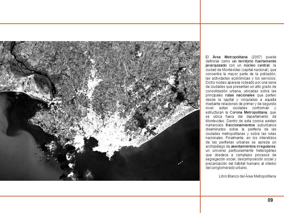 El Área Metropolitana (2007) puede definirse como un territorio fuertemente jerarquizado con un núcleo central: la ciudad de Montevideo (capital nacional), que concentra la mayor parte de la población, las actividades económicas y los servicios. Dicho núcleo aparece rodeado por una serie de ciudades que presentan un alto grado de consolidación urbana, ubicadas sobre las principales rutas nacionales que parten desde la capital y vinculadas a aquella mediante relaciones de primer y de segundo nivel: estas ciudades conforman y estructuran la Corona Metropolitana, que se ubica fuera del departamento de Montevideo. Dentro de esta corona existen numerosos fraccionamientos suburbanos diseminados sobre la periferia de las ciudades metropolitanas y sobre las rutas nacionales. Finalmente, en los intersticios de las periferias urbanas se aprecia un archipiélago de asentamientos irregulares: un universo particularmente heterogéneo que obedece a complejos procesos de segregación social, descomposición social y precarización del hábitat humano al interior del conglomerado urbano.