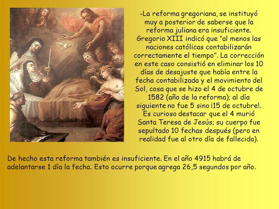 -La reforma gregoriana, se instituyó muy a posterior de saberse que la reforma juliana era insuficiente. Gregorio XIII indicó que al menos las naciones católicas contabilizarán correctamente el tiempo . La corrección en este caso consistió en eliminar los 10 días de desajuste que había entre la fecha contabilizada y el movimiento del Sol, cosa que se hizo el 4 de octubre de 1582 (año de la reforma); al día siguiente no fue 5 sino ¡15 de octubre!. Es curioso destacar que el 4 murió Santa Teresa de Jesús; su cuerpo fue sepultado 10 fechas después (pero en realidad fue al otro día de fallecida).