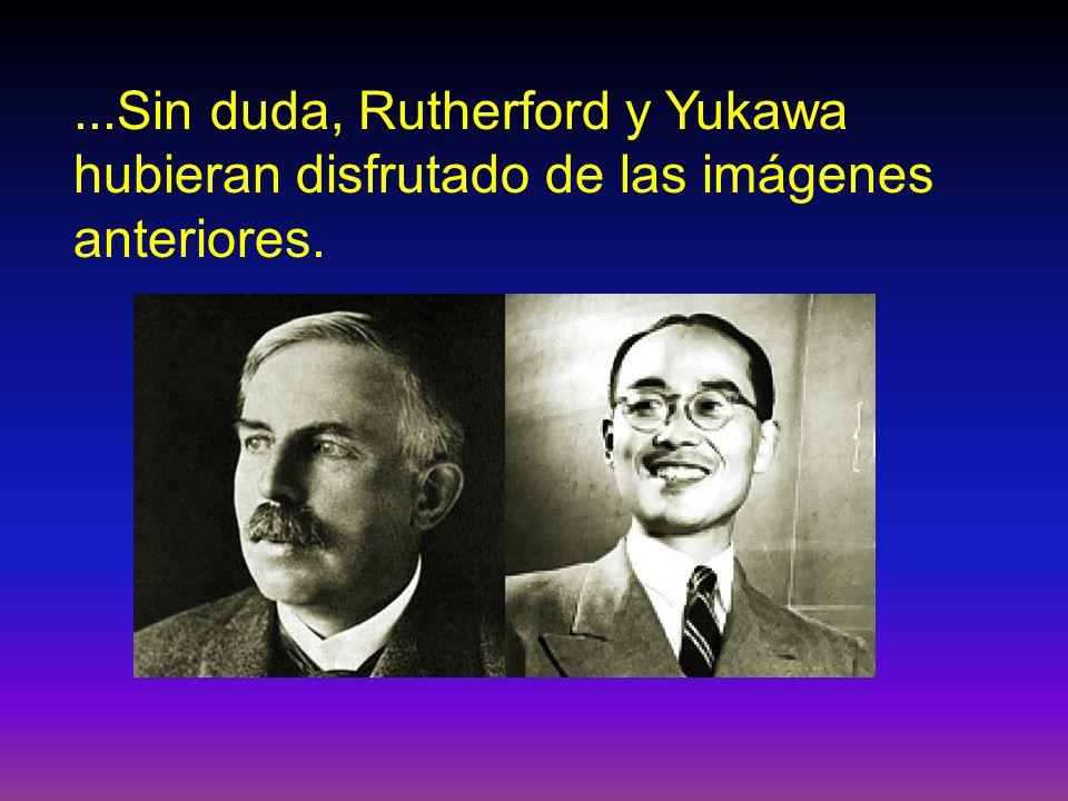 ...Sin duda, Rutherford y Yukawa hubieran disfrutado de las imágenes anteriores.