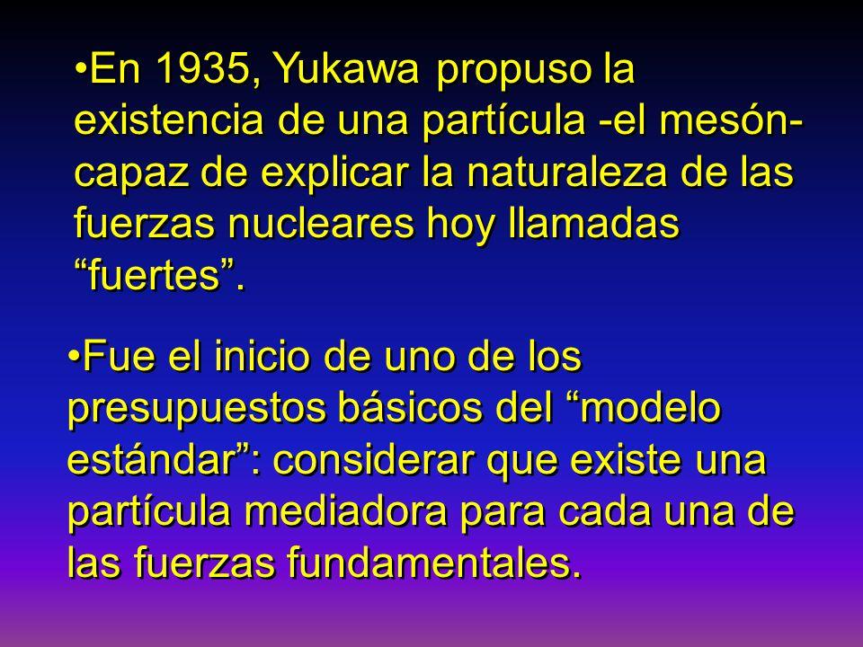 En 1935, Yukawa propuso la existencia de una partícula -el mesón- capaz de explicar la naturaleza de las fuerzas nucleares hoy llamadas fuertes .