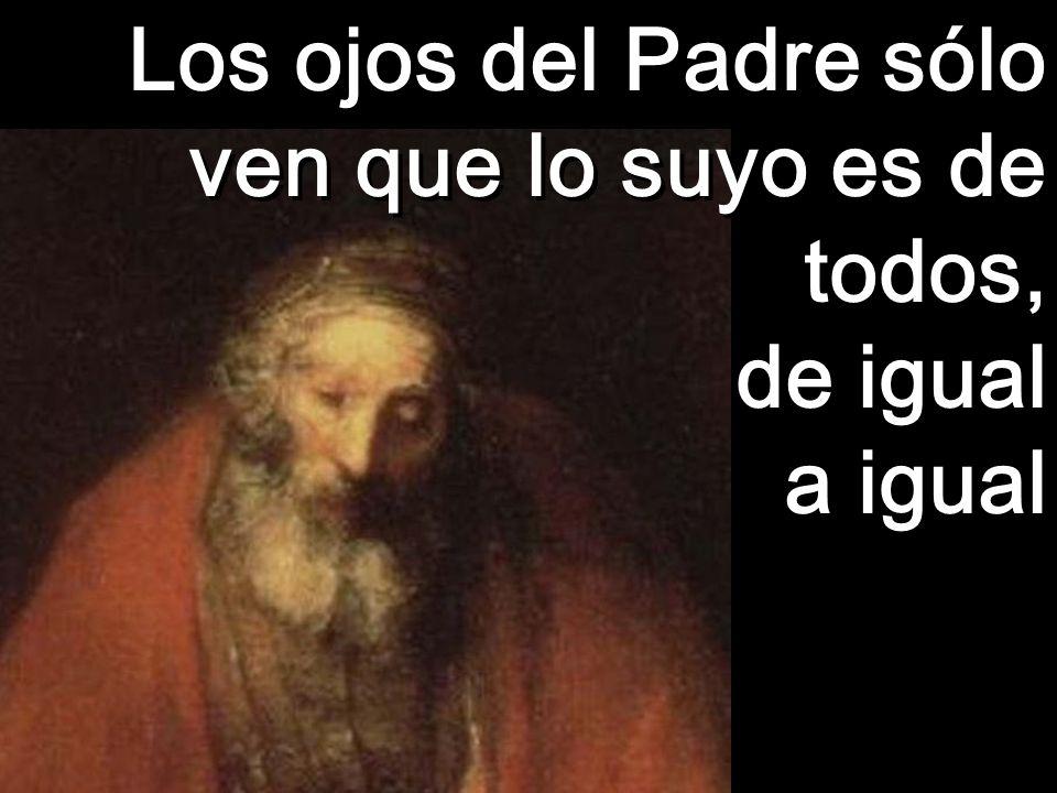 Los ojos del Padre sólo ven que lo suyo es de todos, de igual