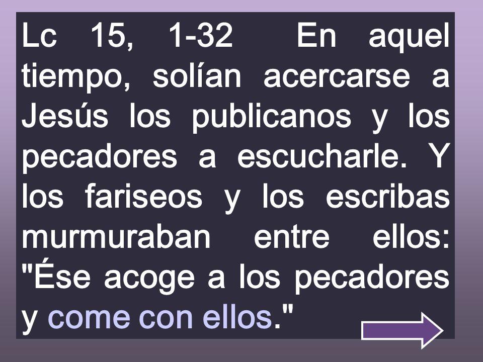 Lc 15, 1-32 En aquel tiempo, solían acercarse a Jesús los publicanos y los pecadores a escucharle.