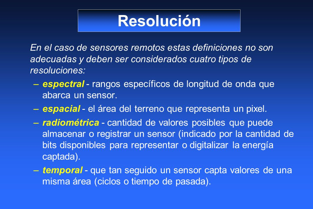 Resolución En el caso de sensores remotos estas definiciones no son adecuadas y deben ser considerados cuatro tipos de resoluciones: