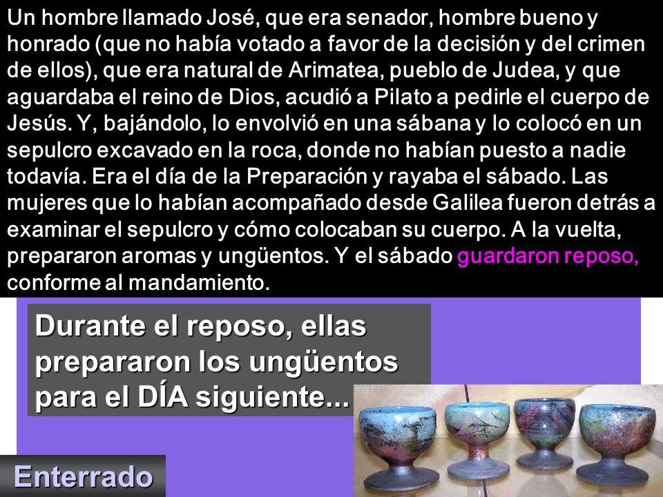 Un hombre llamado José, que era senador, hombre bueno y honrado (que no había votado a favor de la decisión y del crimen de ellos), que era natural de Arimatea, pueblo de Judea, y que aguardaba el reino de Dios, acudió a Pilato a pedirle el cuerpo de Jesús. Y, bajándolo, lo envolvió en una sábana y lo colocó en un sepulcro excavado en la roca, donde no habían puesto a nadie todavía. Era el día de la Preparación y rayaba el sábado. Las mujeres que lo habían acompañado desde Galilea fueron detrás a examinar el sepulcro y cómo colocaban su cuerpo. A la vuelta, prepararon aromas y ungüentos. Y el sábado guardaron reposo, conforme al mandamiento.