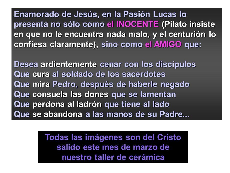 Enamorado de Jesús, en la Pasión Lucas lo presenta no sólo como el INOCENTE (Pilato insiste en que no le encuentra nada malo, y el centurión lo confiesa claramente), sino como el AMIGO que: