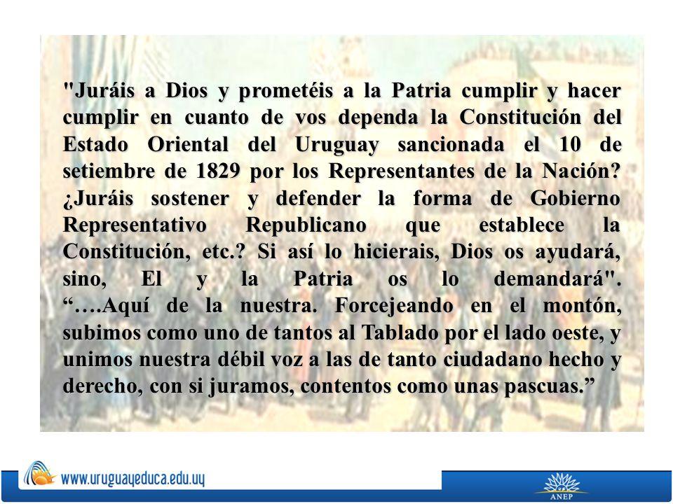 Juráis a Dios y prometéis a la Patria cumplir y hacer cumplir en cuanto de vos dependa la Constitución del Estado Oriental del Uruguay sancionada el 10 de setiembre de 1829 por los Representantes de la Nación.