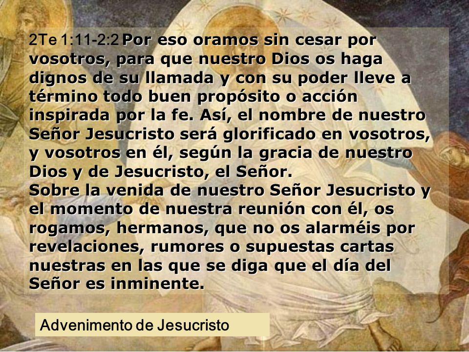 2Te 1:11-2:2 Por eso oramos sin cesar por vosotros, para que nuestro Dios os haga dignos de su llamada y con su poder lleve a término todo buen propósito o acción inspirada por la fe. Así, el nombre de nuestro Señor Jesucristo será glorificado en vosotros, y vosotros en él, según la gracia de nuestro Dios y de Jesucristo, el Señor. Sobre la venida de nuestro Señor Jesucristo y el momento de nuestra reunión con él, os rogamos, hermanos, que no os alarméis por revelaciones, rumores o supuestas cartas nuestras en las que se diga que el día del Señor es inminente.