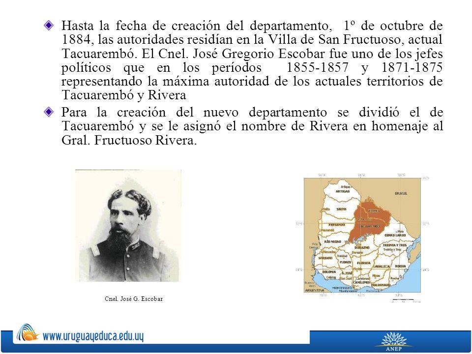 Hasta la fecha de creación del departamento, 1º de octubre de 1884, las autoridades residían en la Villa de San Fructuoso, actual Tacuarembó. El Cnel. José Gregorio Escobar fue uno de los jefes políticos que en los períodos 1855-1857 y 1871-1875 representando la máxima autoridad de los actuales territorios de Tacuarembó y Rivera