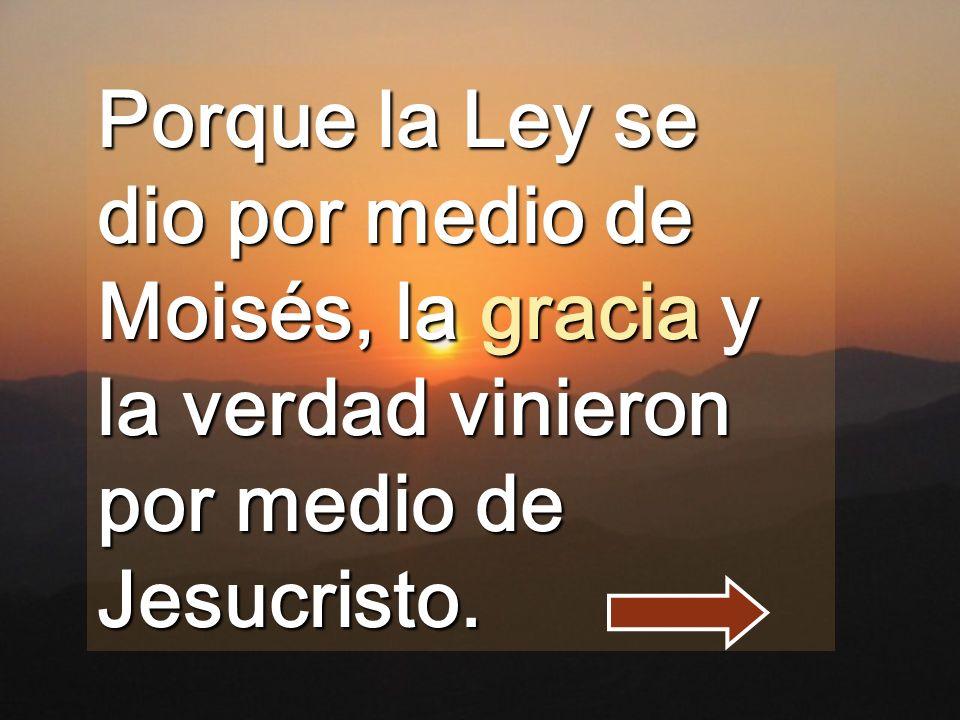 Porque la Ley se dio por medio de Moisés, la gracia y la verdad vinieron por medio de Jesucristo.