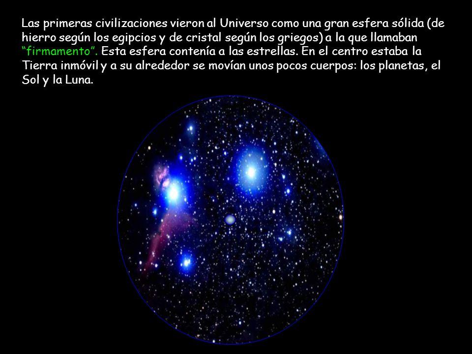 Las primeras civilizaciones vieron al Universo como una gran esfera sólida (de hierro según los egipcios y de cristal según los griegos) a la que llamaban firmamento .