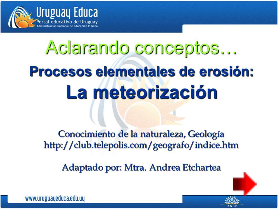 Aclarando conceptos… Procesos elementales de erosión: La meteorización
