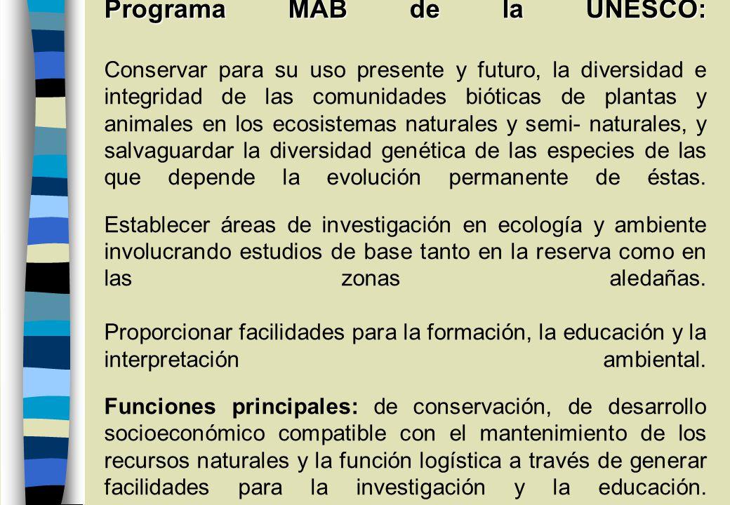 Programa MAB de la UNESCO: Conservar para su uso presente y futuro, la diversidad e integridad de las comunidades bióticas de plantas y animales en los ecosistemas naturales y semi- naturales, y salvaguardar la diversidad genética de las especies de las que depende la evolución permanente de éstas.