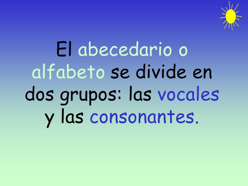 El abecedario o alfabeto se divide en dos grupos: las vocales y las consonantes.