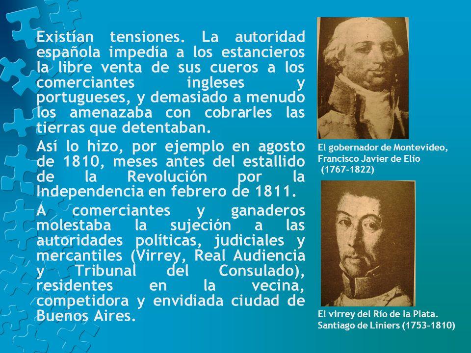 Existían tensiones. La autoridad española impedía a los estancieros la libre venta de sus cueros a los comerciantes ingleses y portugueses, y demasiado a menudo los amenazaba con cobrarles las tierras que detentaban.