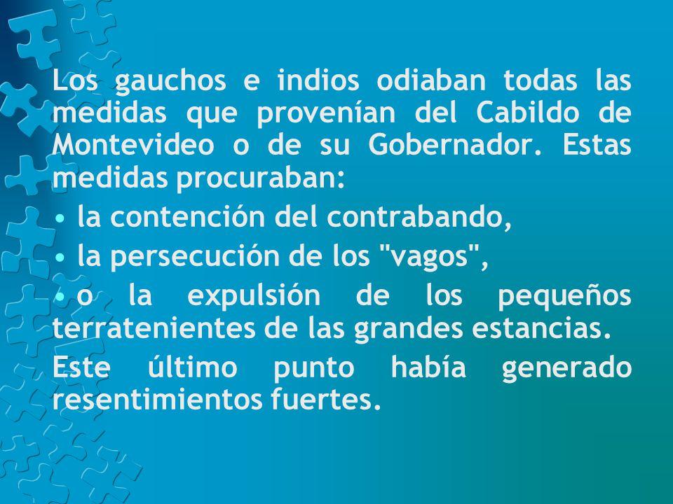 Los gauchos e indios odiaban todas las medidas que provenían del Cabildo de Montevideo o de su Gobernador. Estas medidas procuraban: