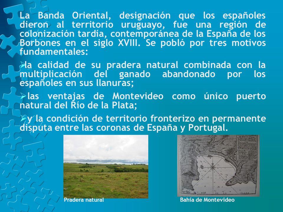 La Banda Oriental, designación que los españoles dieron al territorio uruguayo, fue una región de colonización tardía, contemporánea de la España de los Borbones en el siglo XVIII. Se pobló por tres motivos fundamentales: