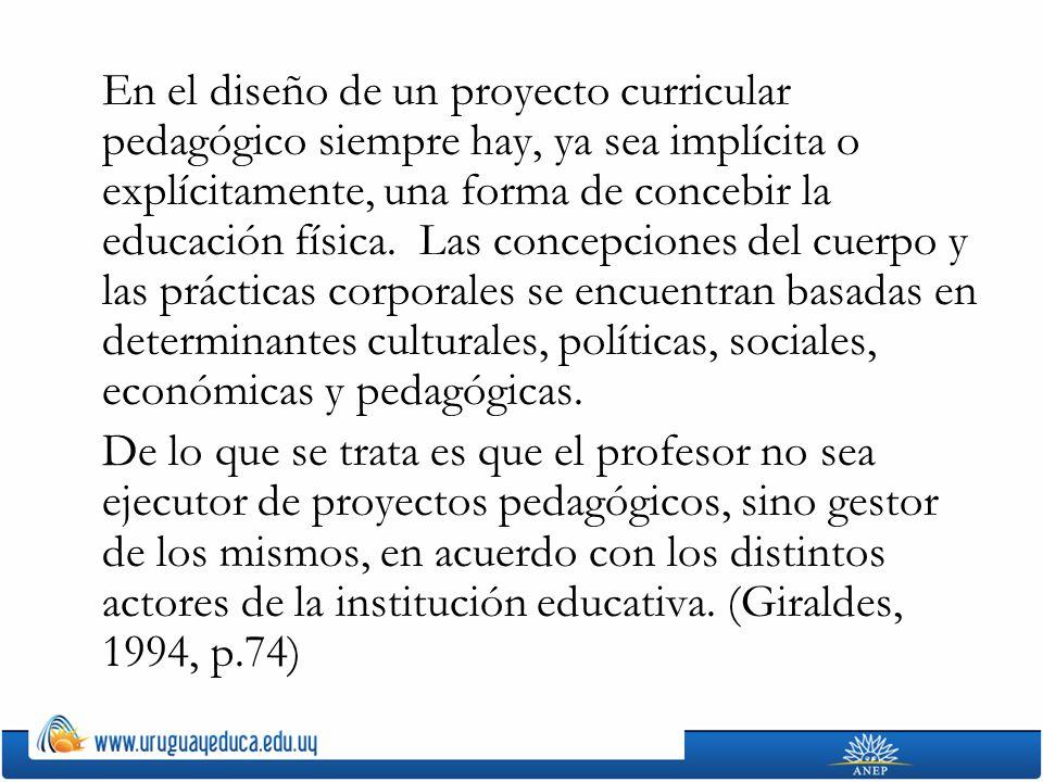 En el diseño de un proyecto curricular pedagógico siempre hay, ya sea implícita o explícitamente, una forma de concebir la educación física. Las concepciones del cuerpo y las prácticas corporales se encuentran basadas en determinantes culturales, políticas, sociales, económicas y pedagógicas.