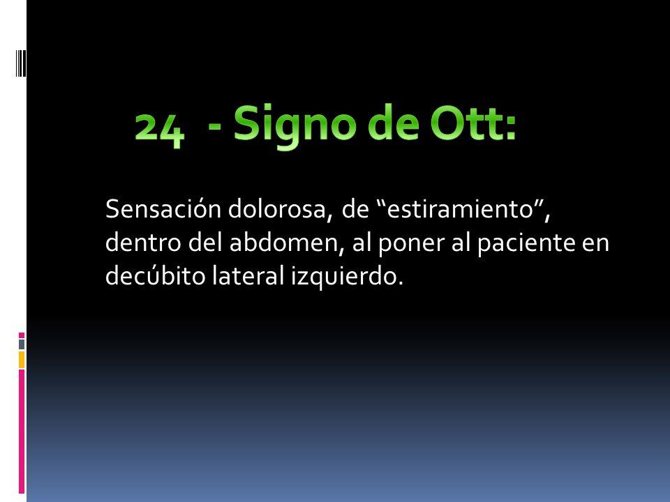 24 - Signo de Ott: Sensación dolorosa, de estiramiento , dentro del abdomen, al poner al paciente en decúbito lateral izquierdo.