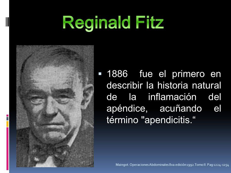 Reginald Fitz 1886 fue el primero en describir la historia natural de la inflamación del apéndice, acuñando el término apendicitis.
