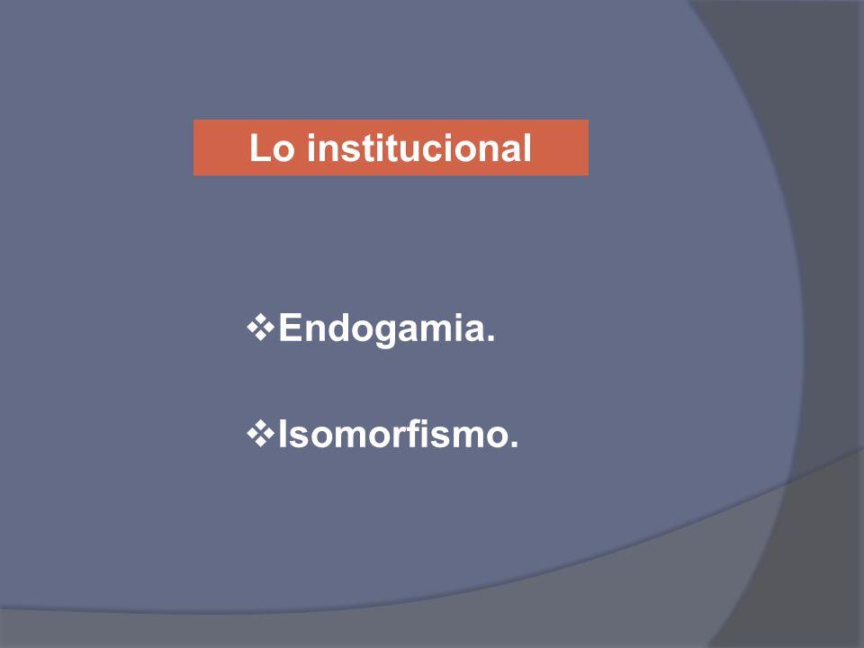 Lo institucional Endogamia. Isomorfismo.