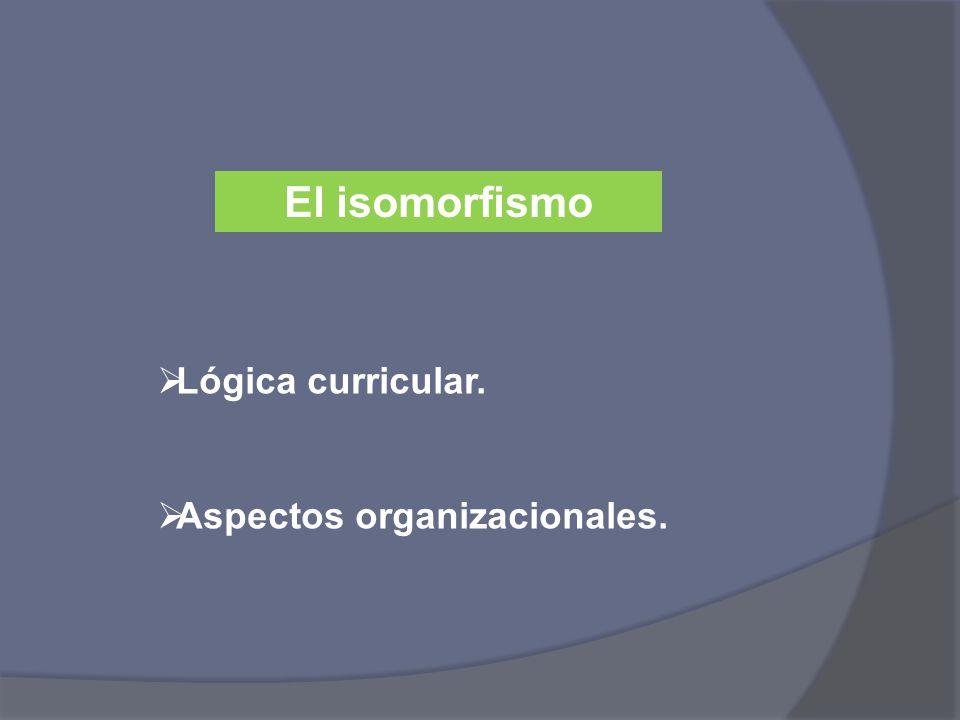 El isomorfismo Lógica curricular. Aspectos organizacionales.