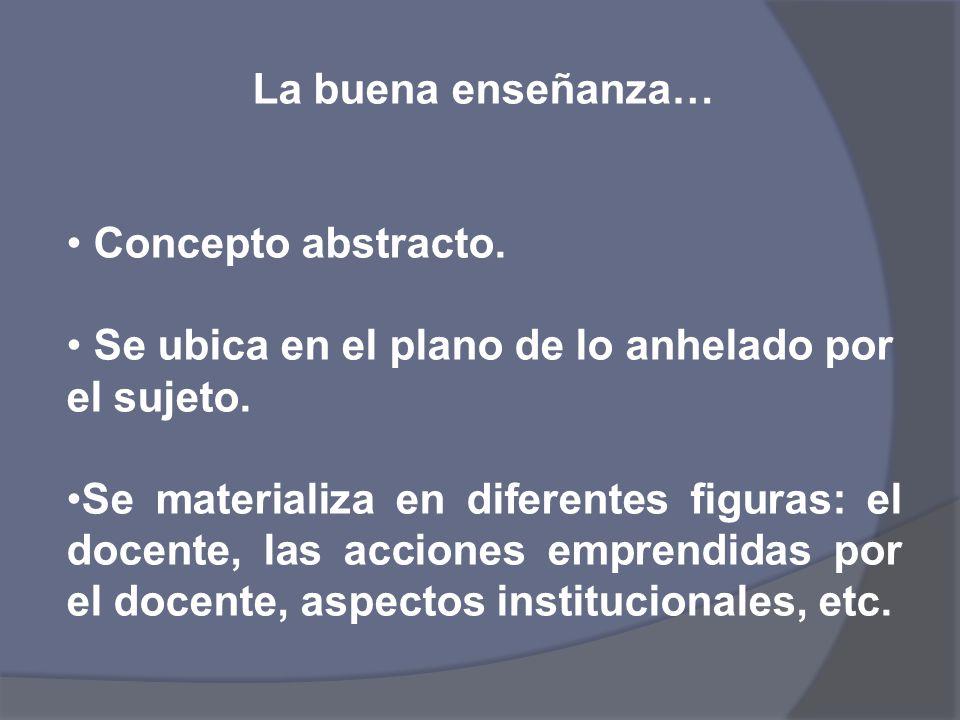 La buena enseñanza… Concepto abstracto. Se ubica en el plano de lo anhelado por el sujeto.