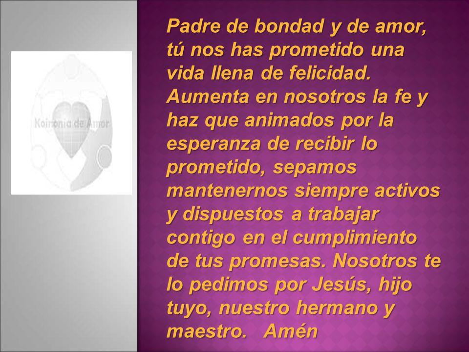 Padre de bondad y de amor, tú nos has prometido una vida llena de felicidad.