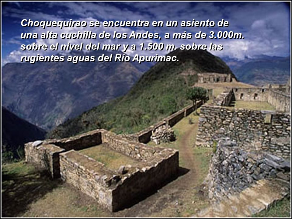 Choquequirao se encuentra en un asiento de una alta cuchilla de los Andes, a más de 3.000m. sobre el nivel del mar y a 1.500 m. sobre las rugientes aguas del Río Apurimac.
