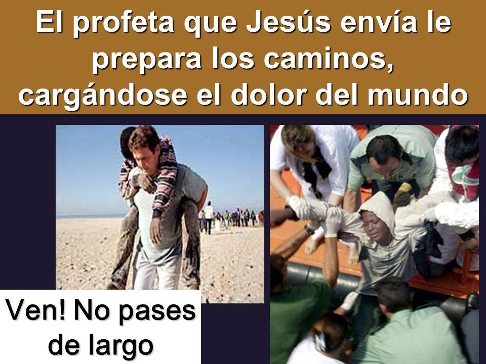 El profeta que Jesús envía le prepara los caminos, cargándose el dolor del mundo