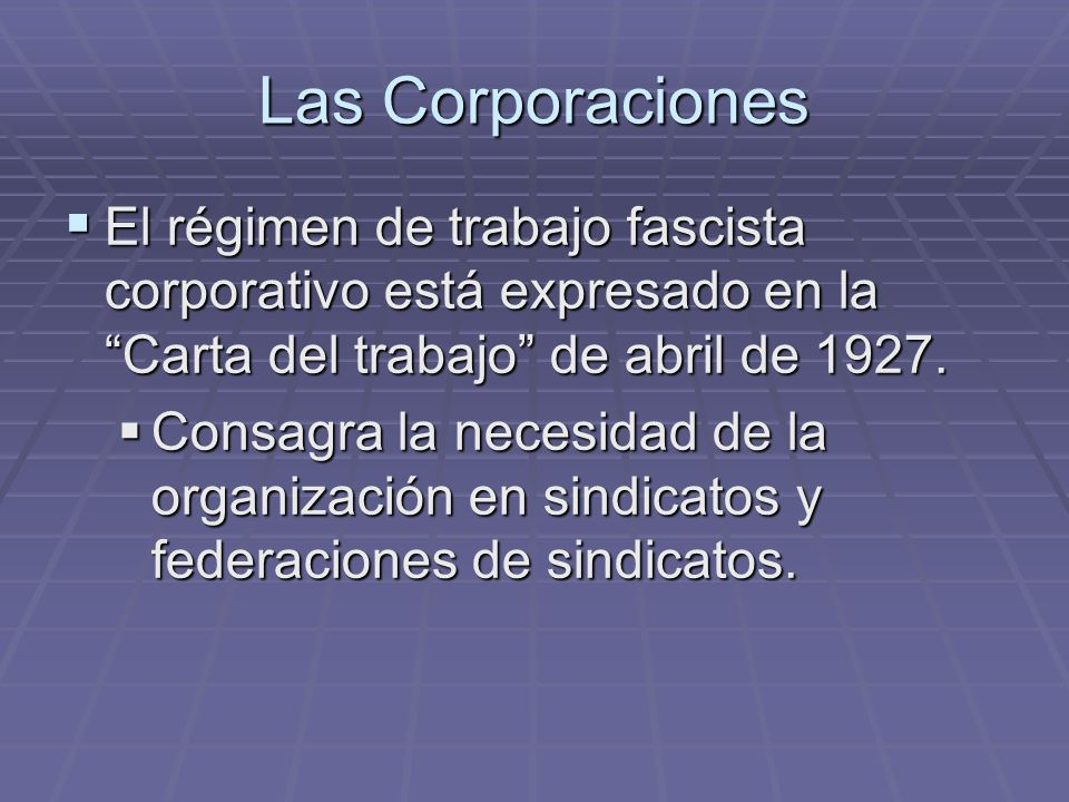 Las Corporaciones El régimen de trabajo fascista corporativo está expresado en la Carta del trabajo de abril de 1927.