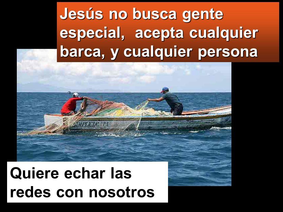 Jesús no busca gente especial, acepta cualquier barca, y cualquier persona