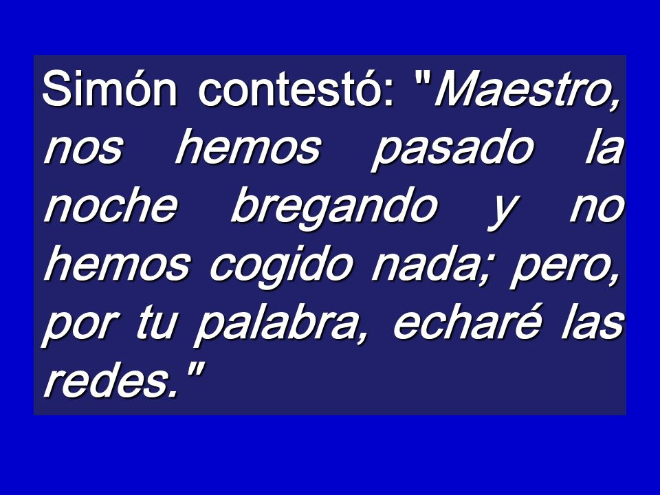 Simón contestó: Maestro, nos hemos pasado la noche bregando y no hemos cogido nada; pero, por tu palabra, echaré las redes.