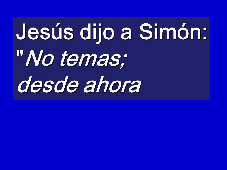 Jesús dijo a Simón: No temas; desde ahora