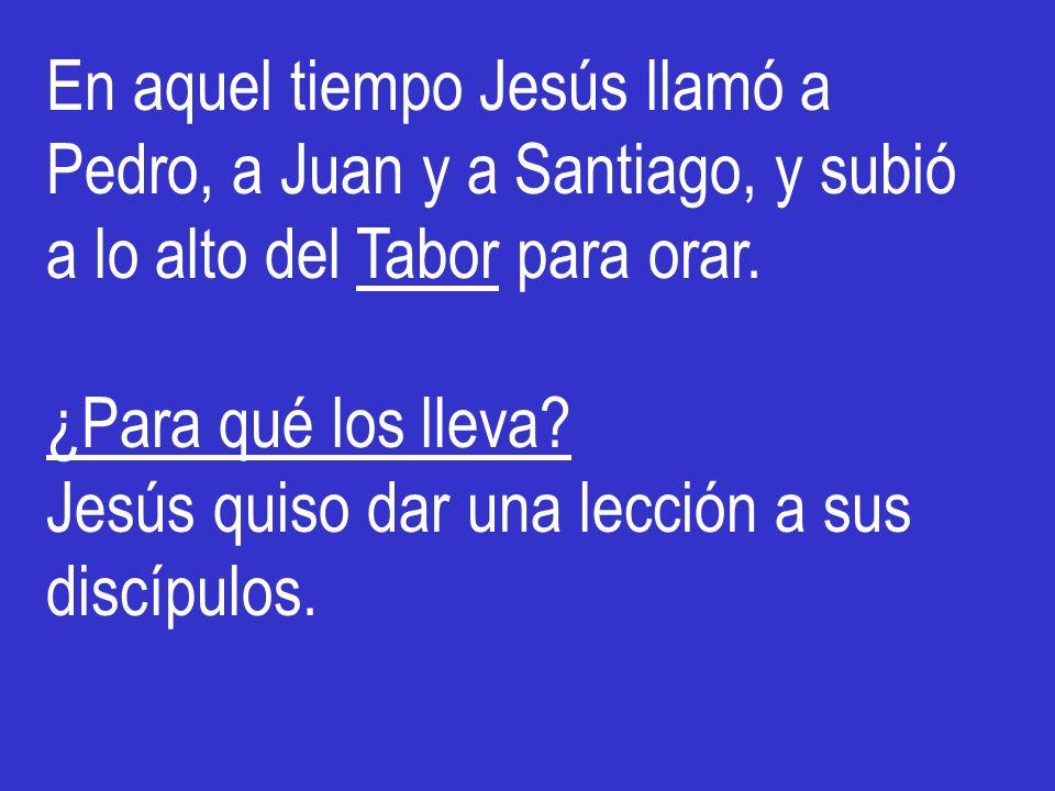 En aquel tiempo Jesús llamó a Pedro, a Juan y a Santiago, y subió a lo alto del Tabor para orar.