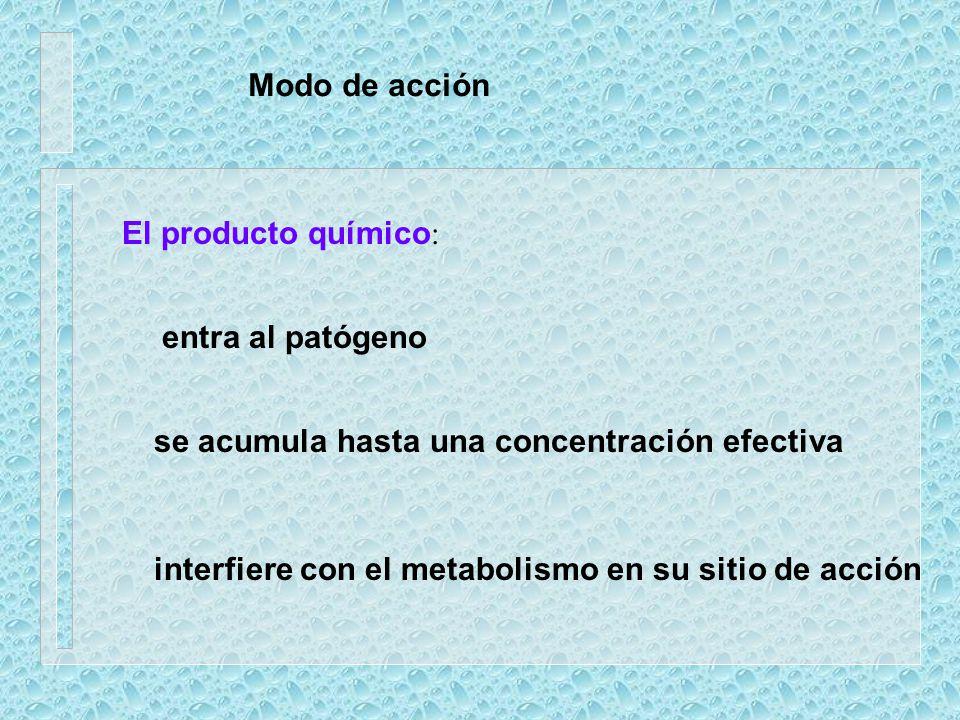 Modo de acción El producto químico: entra al patógeno. se acumula hasta una concentración efectiva.