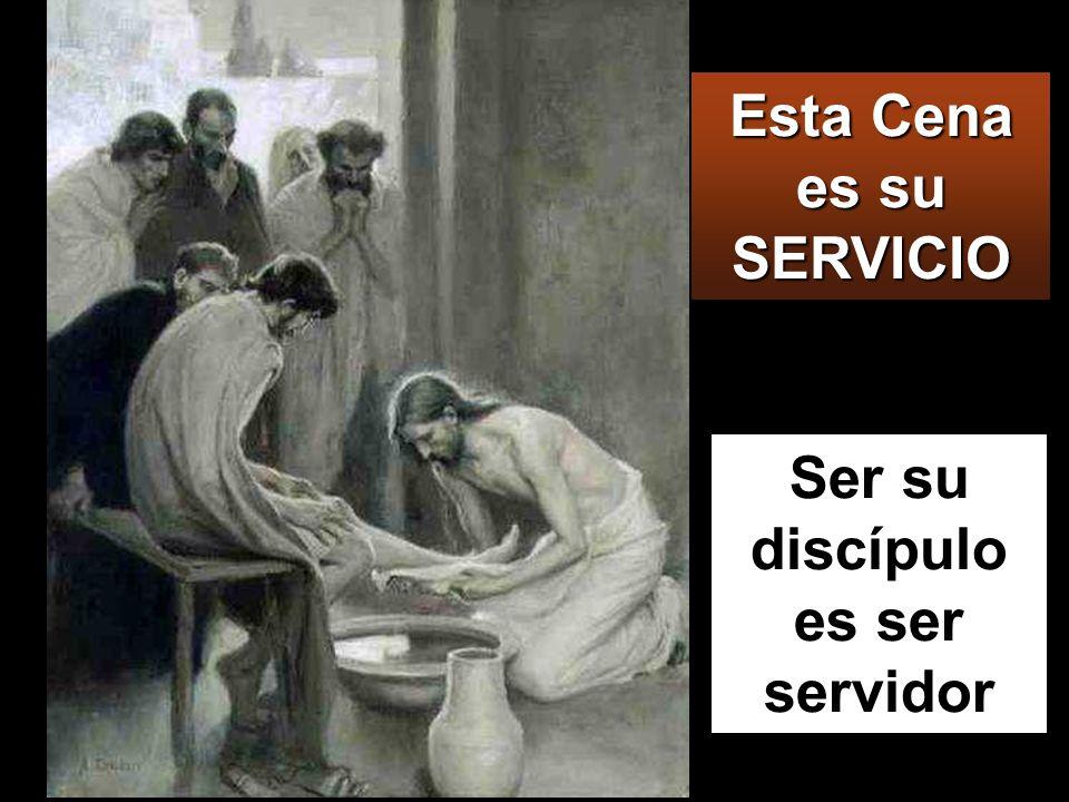 Esta Cena es su SERVICIO Ser su discípulo es ser servidor