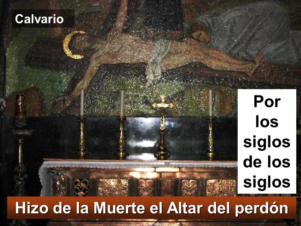Por los siglos de los siglos Hizo de la Muerte el Altar del perdón
