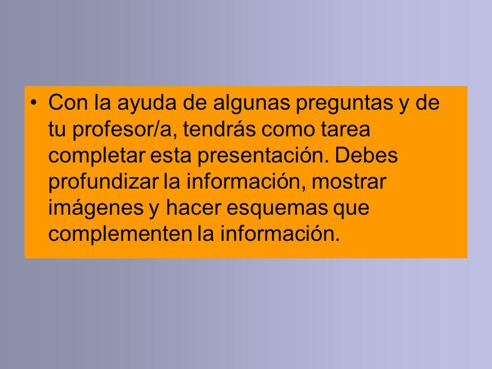 Con la ayuda de algunas preguntas y de tu profesor/a, tendrás como tarea completar esta presentación.