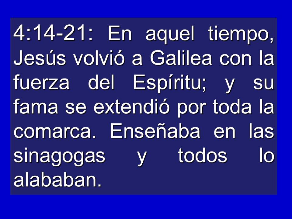 4:14-21: En aquel tiempo, Jesús volvió a Galilea con la fuerza del Espíritu; y su fama se extendió por toda la comarca.