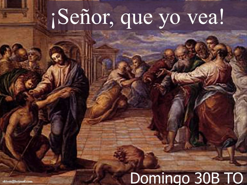 ¡Señor, que yo vea! Domingo 30B TO ektorn@hotmail.com