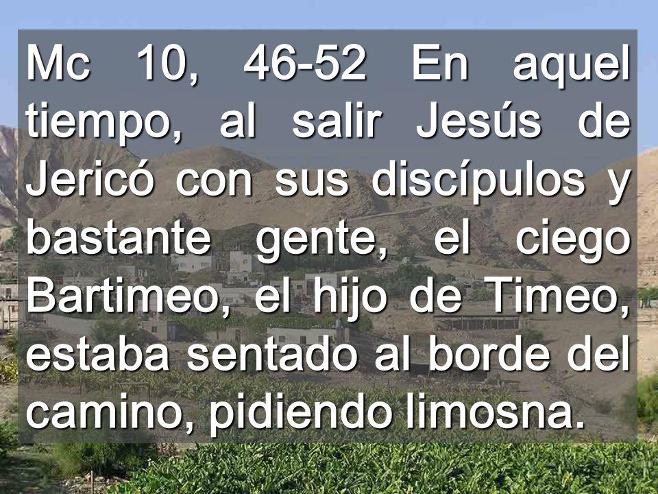 Mc 10, 46-52 En aquel tiempo, al salir Jesús de Jericó con sus discípulos y bastante gente, el ciego Bartimeo, el hijo de Timeo, estaba sentado al borde del camino, pidiendo limosna.
