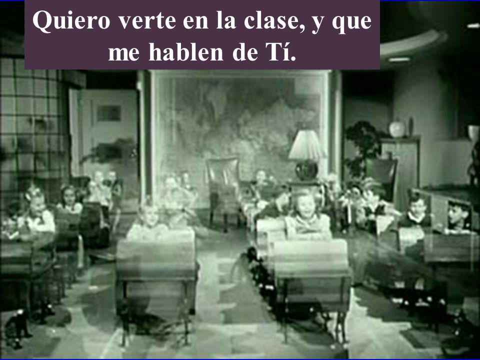 Quiero verte en la clase, y que me hablen de Tí.