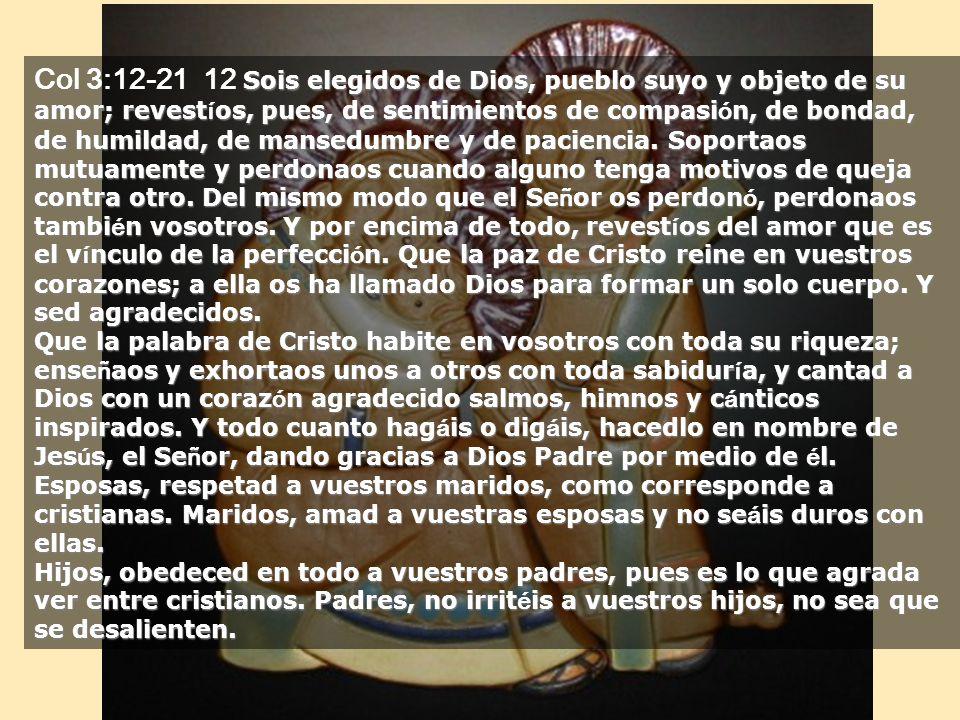 Col 3:12-21 12 Sois elegidos de Dios, pueblo suyo y objeto de su amor; revestíos, pues, de sentimientos de compasión, de bondad, de humildad, de mansedumbre y de paciencia. Soportaos mutuamente y perdonaos cuando alguno tenga motivos de queja contra otro. Del mismo modo que el Señor os perdonó, perdonaos también vosotros. Y por encima de todo, revestíos del amor que es el vínculo de la perfección. Que la paz de Cristo reine en vuestros corazones; a ella os ha llamado Dios para formar un solo cuerpo. Y sed agradecidos.