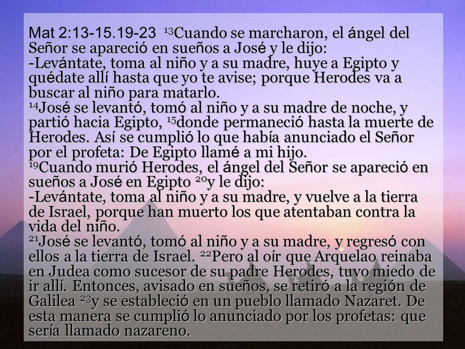 Mat 2:13-15.19-23 13Cuando se marcharon, el ángel del Señor se apareció en sueños a José y le dijo: -Levántate, toma al niño y a su madre, huye a Egipto y quédate allí hasta que yo te avise; porque Herodes va a buscar al niño para matarlo.