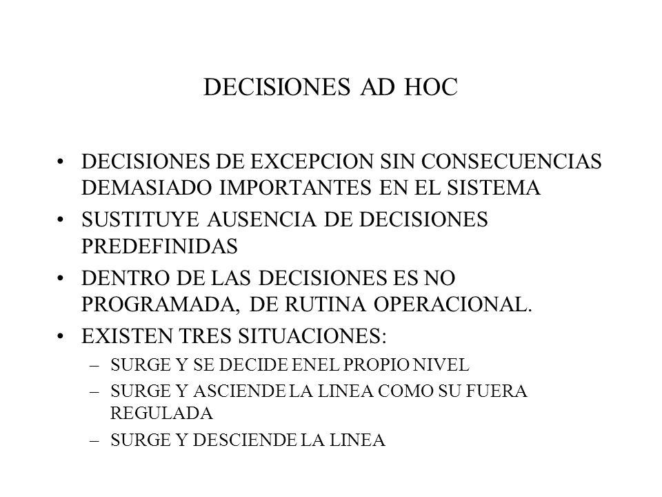 DECISIONES AD HOC DECISIONES DE EXCEPCION SIN CONSECUENCIAS DEMASIADO IMPORTANTES EN EL SISTEMA. SUSTITUYE AUSENCIA DE DECISIONES PREDEFINIDAS.