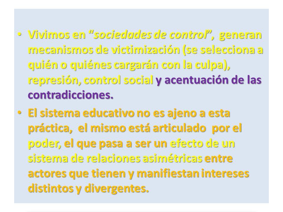 Vivimos en sociedades de control , generan mecanismos de victimización (se selecciona a quién o quiénes cargarán con la culpa), represión, control social y acentuación de las contradicciones.