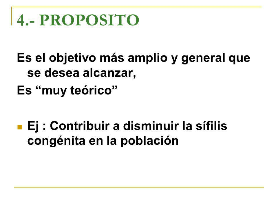 4.- PROPOSITO Es el objetivo más amplio y general que se desea alcanzar, Es muy teórico